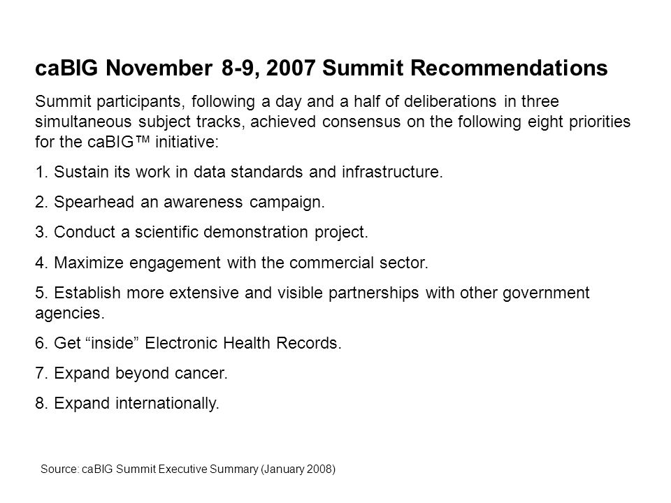 caBIG November 8-9, 2007 Summit Recommendations Summit participants, following a day and a half of deliberations in three simultaneous subject tracks, achieved consensus on the following eight priorities for the caBIG™ initiative: 1.