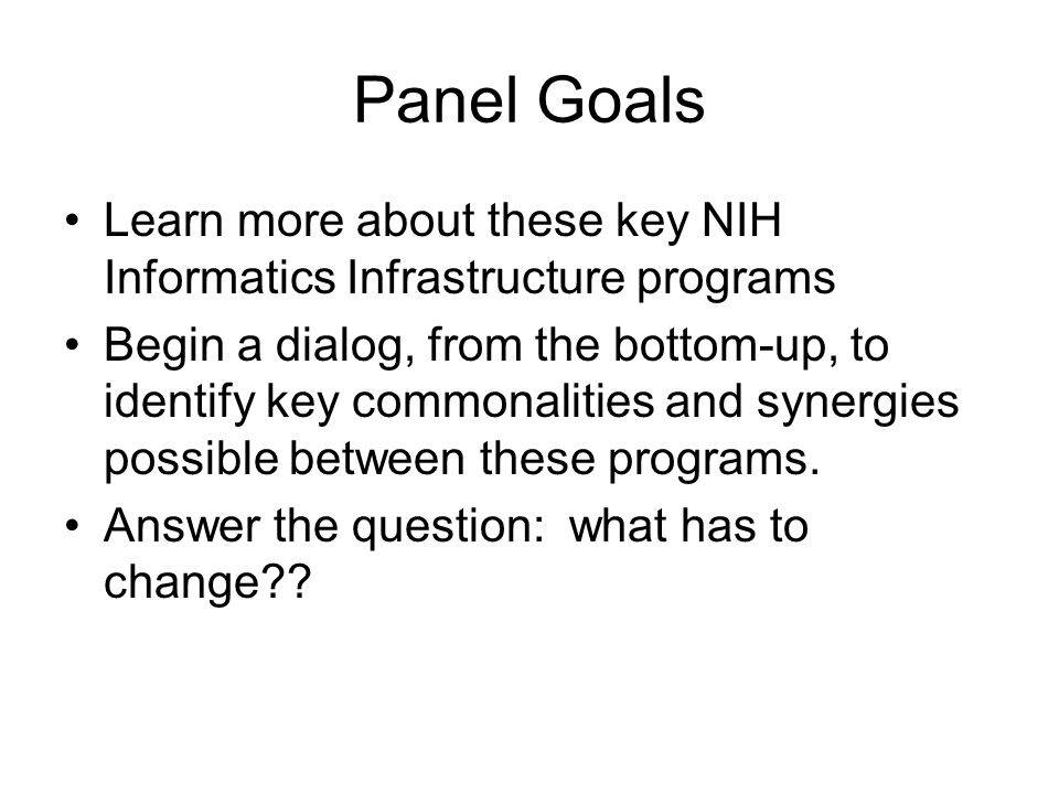 Panel Goals Learn more about these key NIH Informatics Infrastructure programs Begin a dialog, from the bottom-up, to identify key commonalities and synergies possible between these programs.
