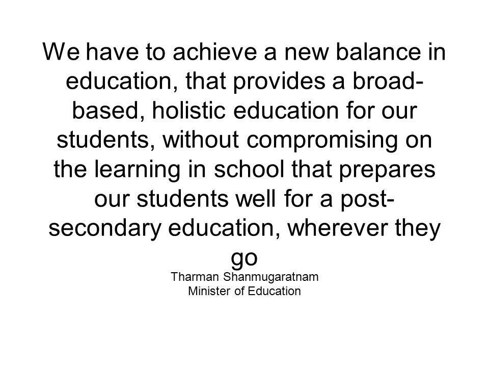 We have to achieve a new balance in education, that provides a broad- based, holistic education for our students, without compromising on the learning in school that prepares our students well for a post- secondary education, wherever they go Tharman Shanmugaratnam Minister of Education
