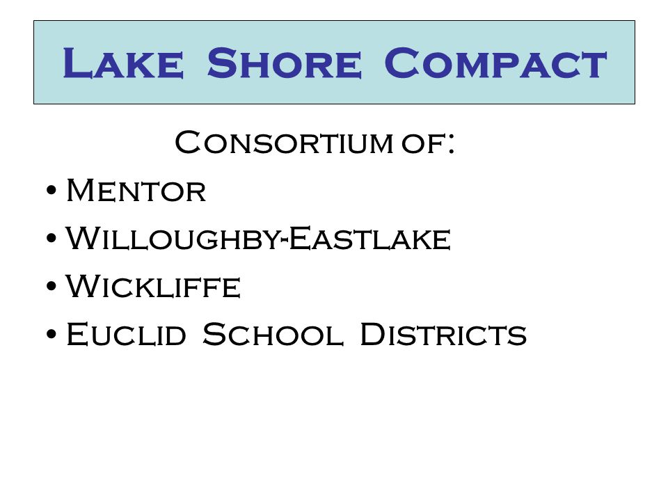 Lake Shore Compact Consortium of: Mentor Willoughby-Eastlake Wickliffe Euclid School Districts
