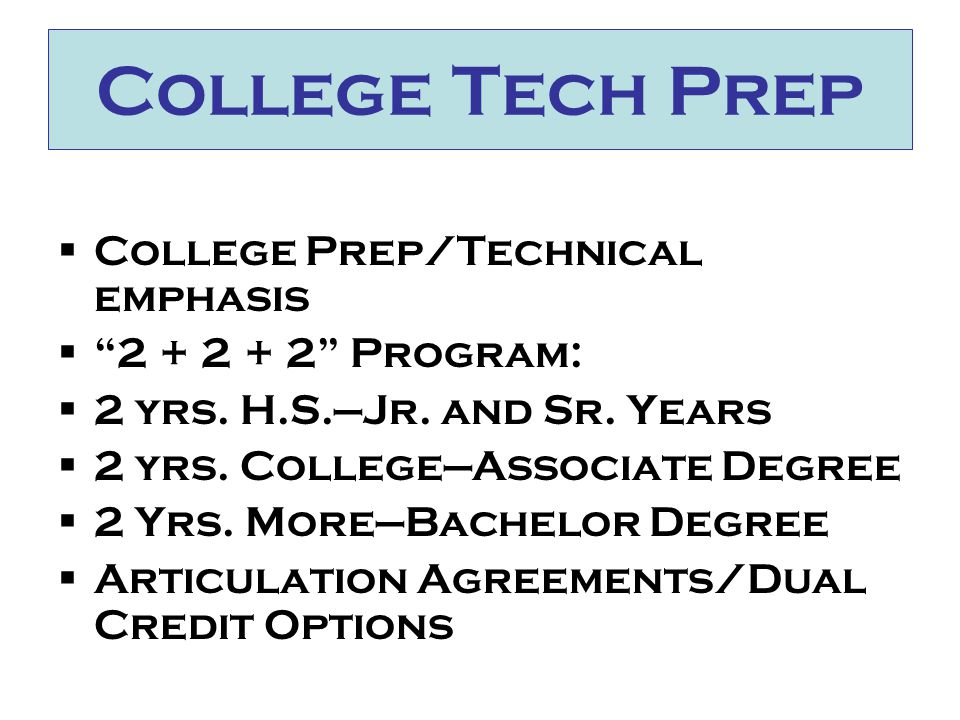 College Tech Prep  College Prep/Technical emphasis  2 + 2 + 2 Program:  2 yrs.