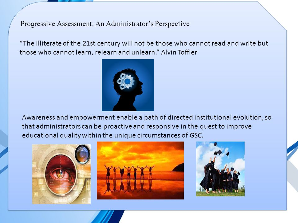 Progressive Assessment: An Administrator's Perspective The illiterate of the 21st century will not be those who cannot read and write but those who cannot learn, relearn and unlearn. Alvin Toffler Awareness and empowerment enable a path of directed institutional evolution, so that administrators can be proactive and responsive in the quest to improve educational quality within the unique circumstances of GSC.