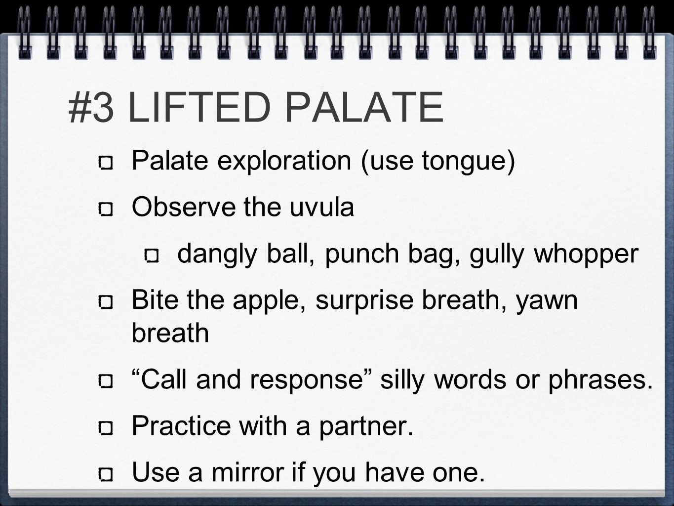#3 LIFTED PALATE Palate exploration (use tongue) Observe the uvula dangly ball, punch bag, gully whopper Bite the apple, surprise breath, yawn breath Call and response silly words or phrases.
