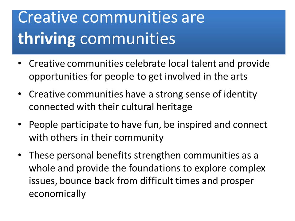 Creative communities celebrate local talent and provide opportunities for people to get involved in the arts Creative communities have a strong sense of identity connected with their cultural heritage People participate to have fun, be inspired and connect with others in their community These personal benefits strengthen communities as a whole and provide the foundations to explore complex issues, bounce back from difficult times and prosper economically