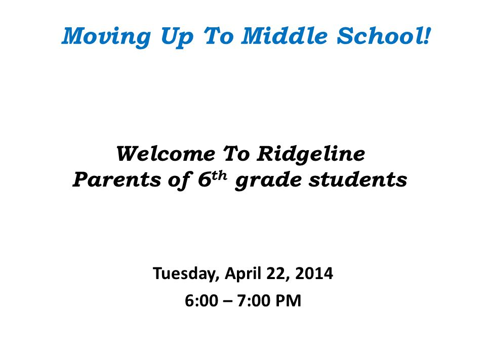 Welcome To Ridgeline Parents of 6 th grade students Tuesday, April 22, 2014 6:00 – 7:00 PM Moving Up To Middle School!