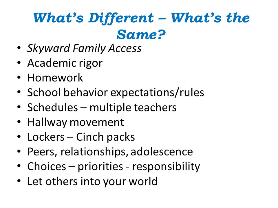 What's Different – What's the Same? Skyward Family Access Academic rigor Homework School behavior expectations/rules Schedules – multiple teachers Hal