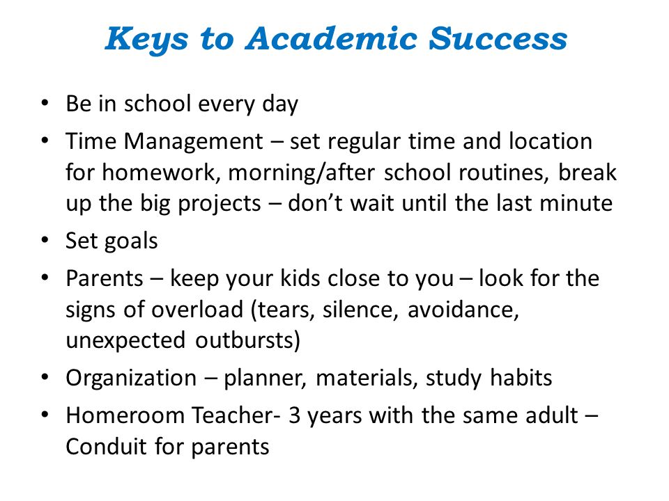 Keys to Academic Success Be in school every day Time Management – set regular time and location for homework, morning/after school routines, break up