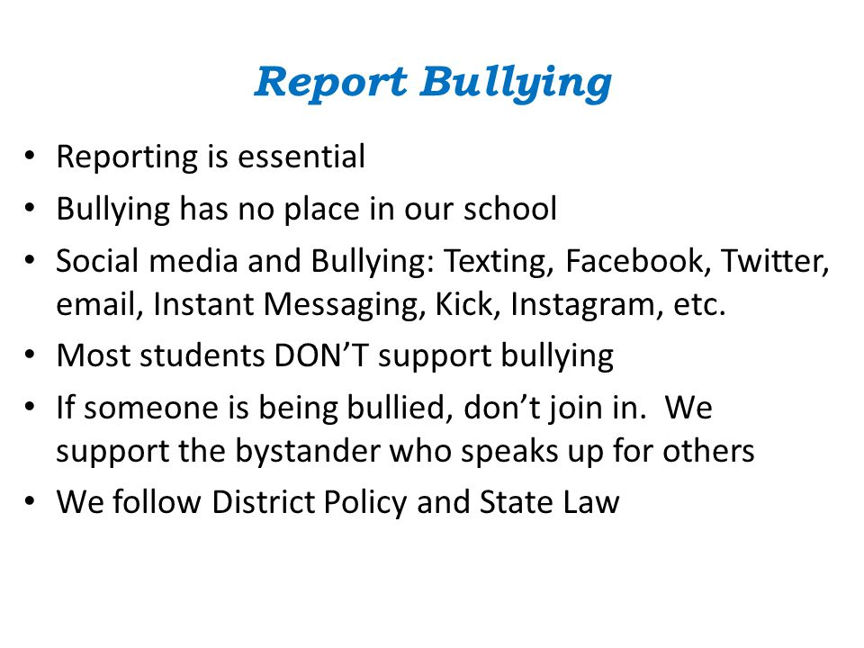 Report Bullying Reporting is essential Bullying has no place in our school Social media and Bullying: Texting, Facebook, Twitter, email, Instant Messaging, Kick, Instagram, etc.
