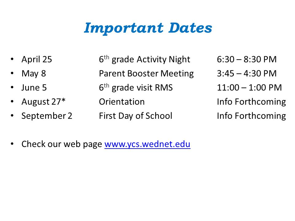 Important Dates April 256 th grade Activity Night6:30 – 8:30 PM May 8Parent Booster Meeting3:45 – 4:30 PM June 56 th grade visit RMS11:00 – 1:00 PM August 27*OrientationInfo Forthcoming September 2First Day of SchoolInfo Forthcoming Check our web page www.ycs.wednet.eduwww.ycs.wednet.edu