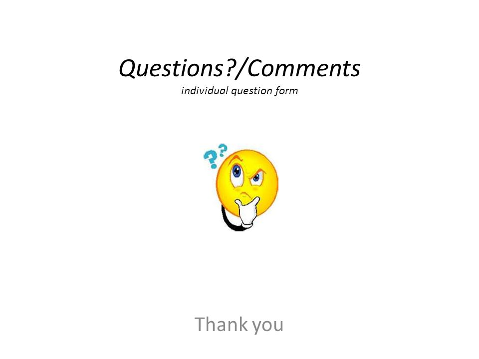 Questions?/Comments individual question form Thank you