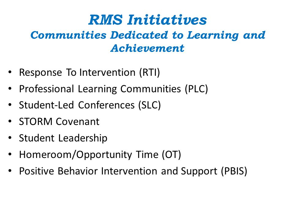 RMS Initiatives Communities Dedicated to Learning and Achievement Response To Intervention (RTI) Professional Learning Communities (PLC) Student-Led C