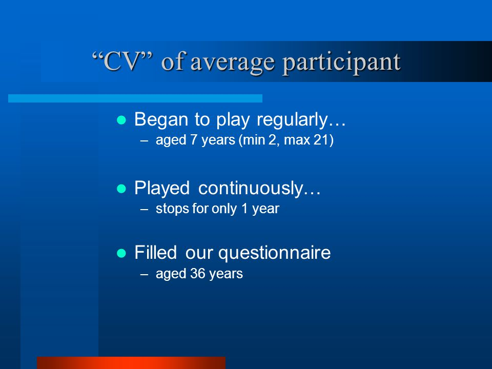CV of average participant Began to play regularly… –aged 7 years (min 2, max 21) Played continuously… –stops for only 1 year Filled our questionnaire –aged 36 years