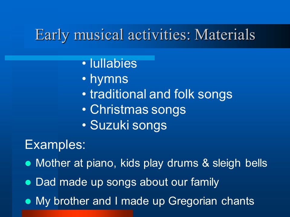 Early musical activities: Materials Examples: Mother at piano, kids play drums & sleigh bells Dad made up songs about our family My brother and I made