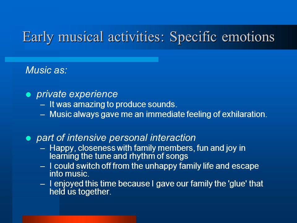 Early musical activities: Specific emotions Music as: private experience –It was amazing to produce sounds.