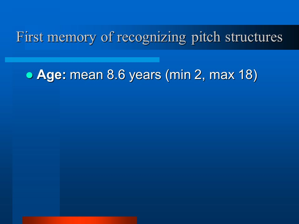 First memory of recognizing pitch structures Age: mean 8.6 years (min 2, max 18) Age: mean 8.6 years (min 2, max 18)