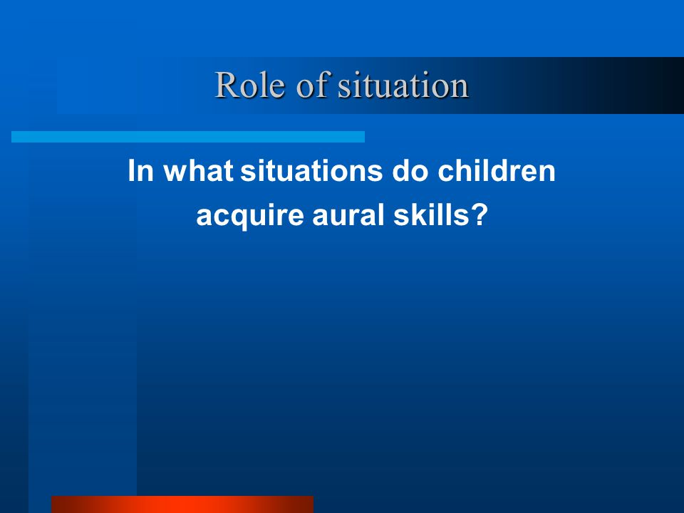 Role of situation In what situations do children acquire aural skills?