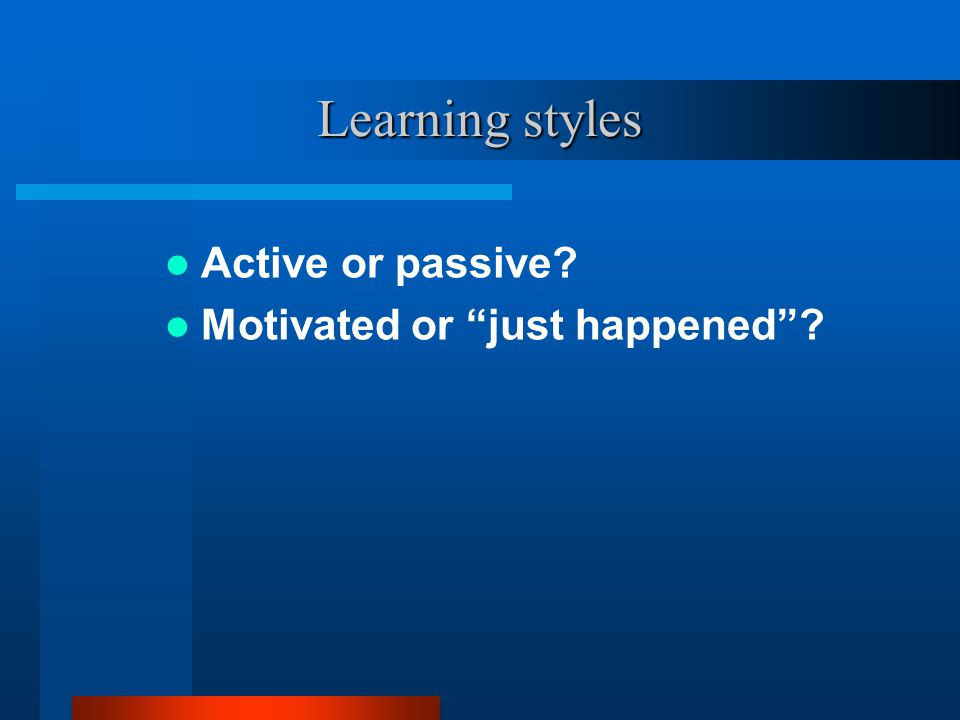 Learning styles Active or passive Motivated or just happened