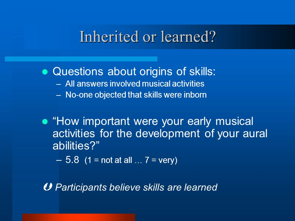 """Inherited or learned? Questions about origins of skills: –All answers involved musical activities –No-one objected that skills were inborn """"How import"""