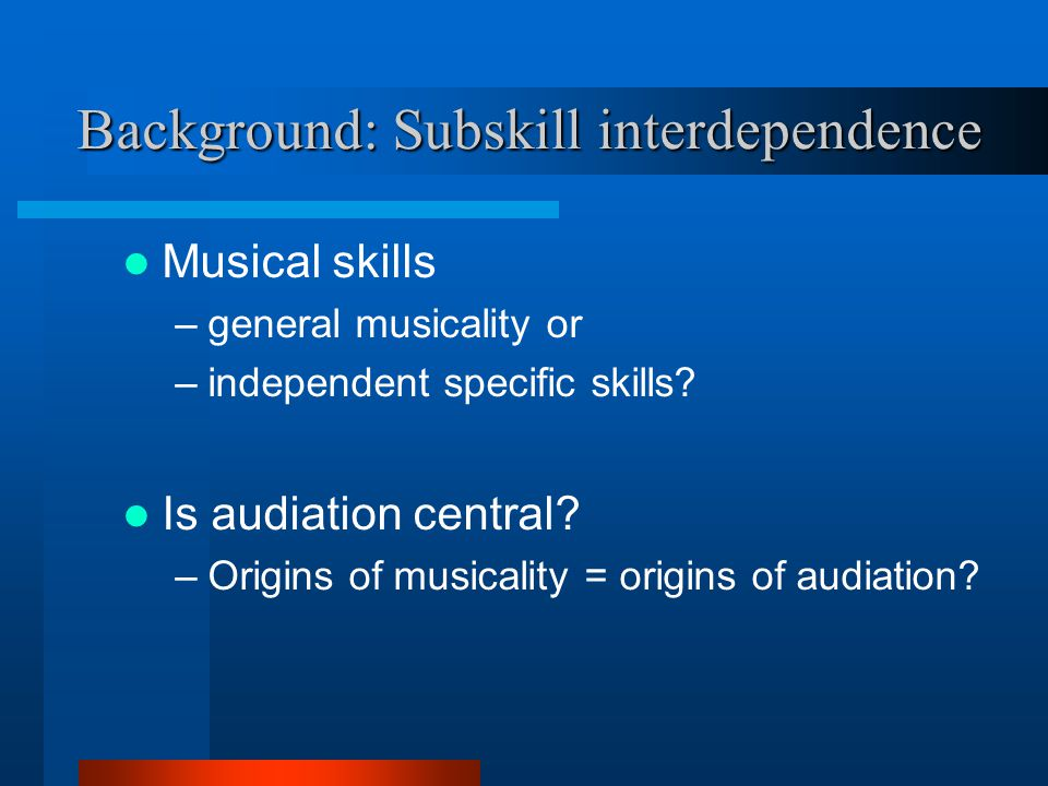 Background: Subskill interdependence Musical skills –general musicality or –independent specific skills? Is audiation central? –Origins of musicality