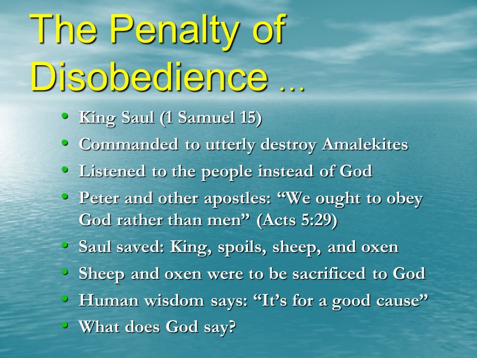The Penalty of Disobedience … King Saul (1 Samuel 15) Commanded to utterly destroy Amalekites Listened to the people instead of God Peter and other apostles: We ought to obey God rather than men (Acts 5:29) Saul saved: King, spoils, sheep, and oxen Sheep and oxen were to be sacrificed to God Human wisdom says: It's for a good cause What does God say?
