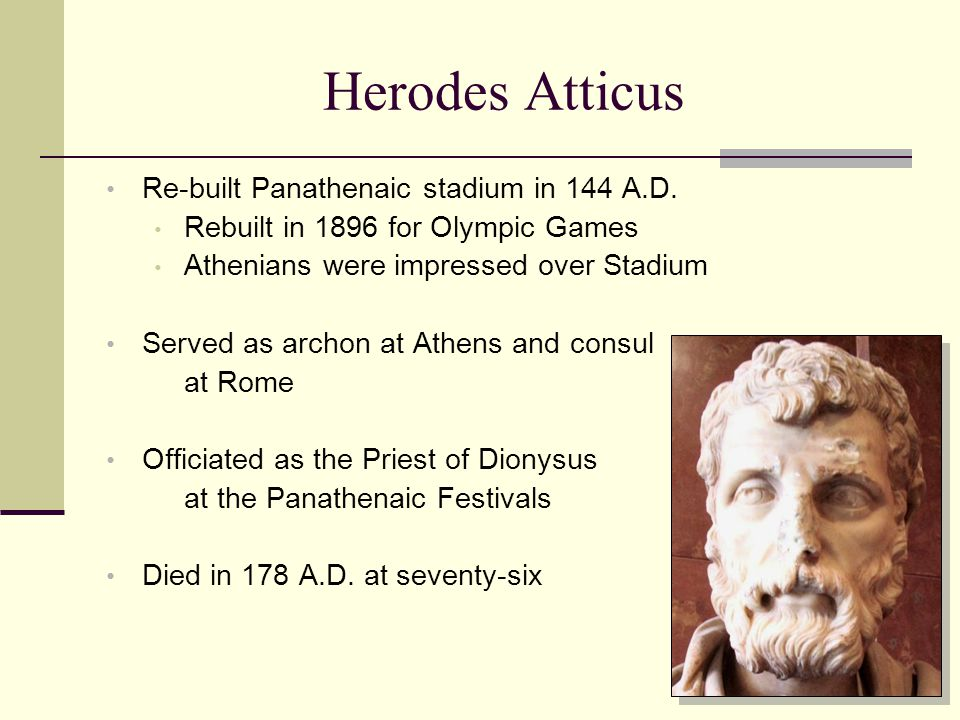 Herodes Atticus Re-built Panathenaic stadium in 144 A.D. Rebuilt in 1896 for Olympic Games Athenians were impressed over Stadium Served as archon at A