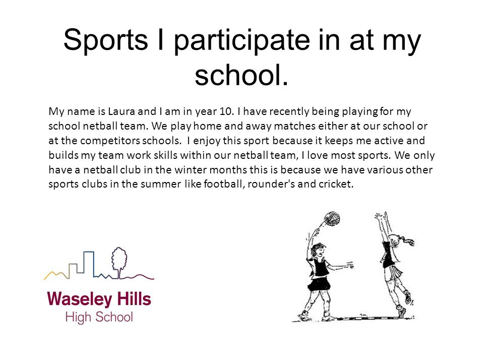 Sports I participate in at my school. My name is Laura and I am in year 10.