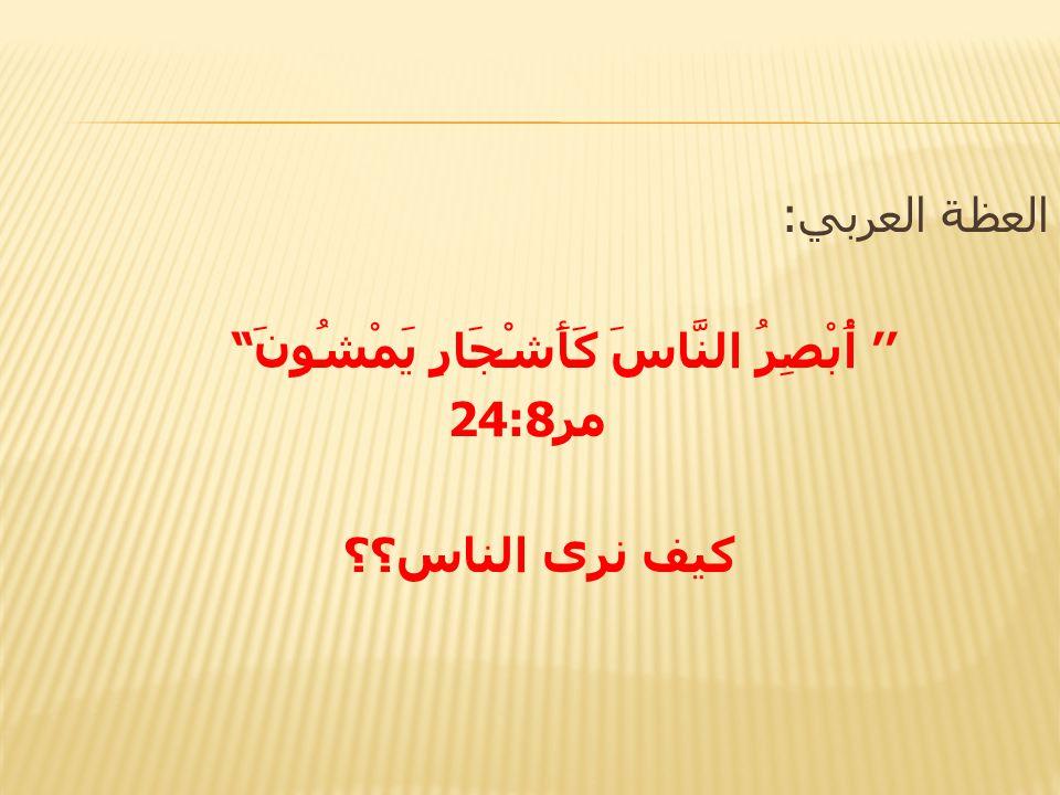 العظة العربي: '' أُبْصِرُ النَّاسَ كَأَشْجَارٍ يَمْشُونَ مر24:8 كيف نرى الناس؟؟