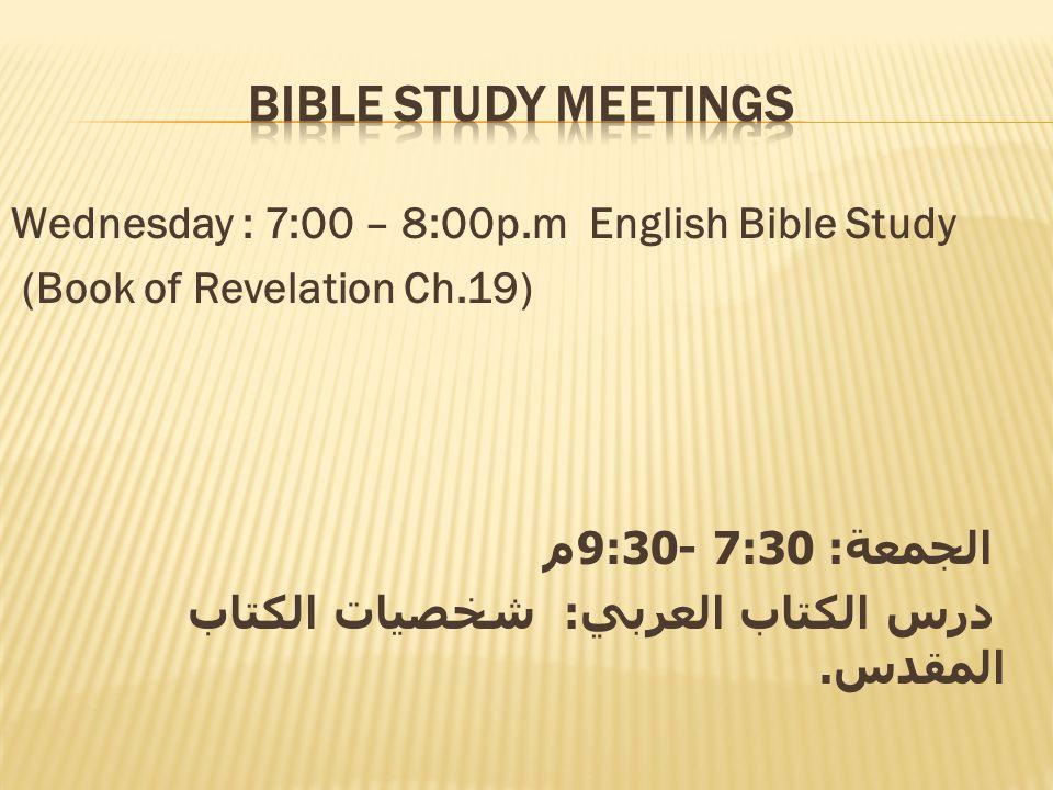 Wednesday : 7:00 – 8:00p.m English Bible Study (Book of Revelation Ch.19) الجمعة : 7:30 -9:30 م درس الكتاب العربي: شخصيات الكتاب المقدس.