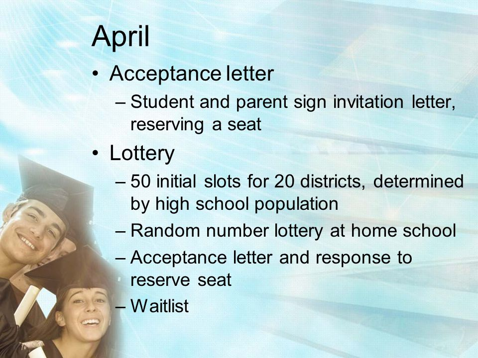 April Acceptance letter –Student and parent sign invitation letter, reserving a seat Lottery –50 initial slots for 20 districts, determined by high school population –Random number lottery at home school –Acceptance letter and response to reserve seat –Waitlist
