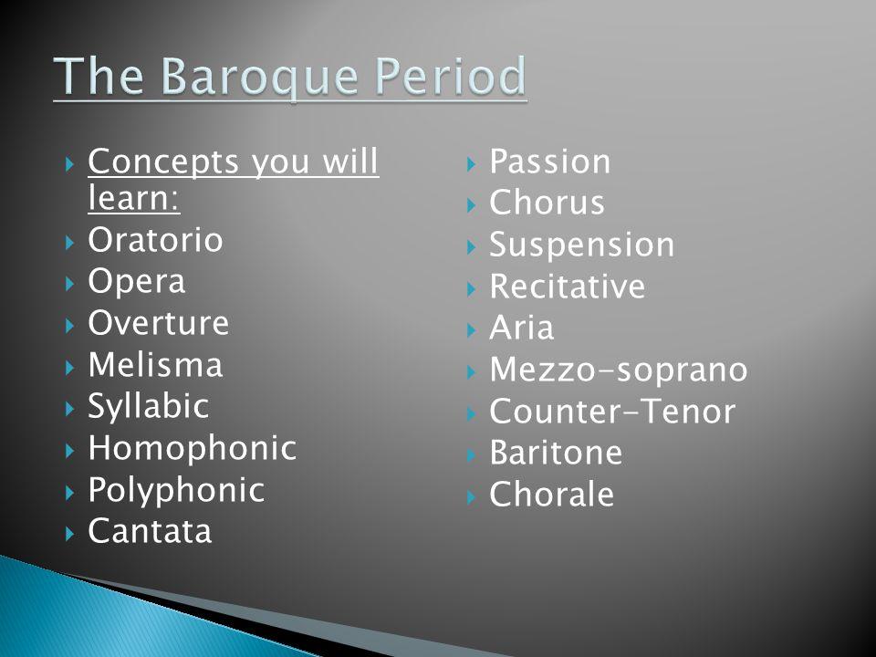  Concepts you will learn:  Oratorio  Opera  Overture  Melisma  Syllabic  Homophonic  Polyphonic  Cantata  Passion  Chorus  Suspension  Recitative  Aria  Mezzo-soprano  Counter-Tenor  Baritone  Chorale