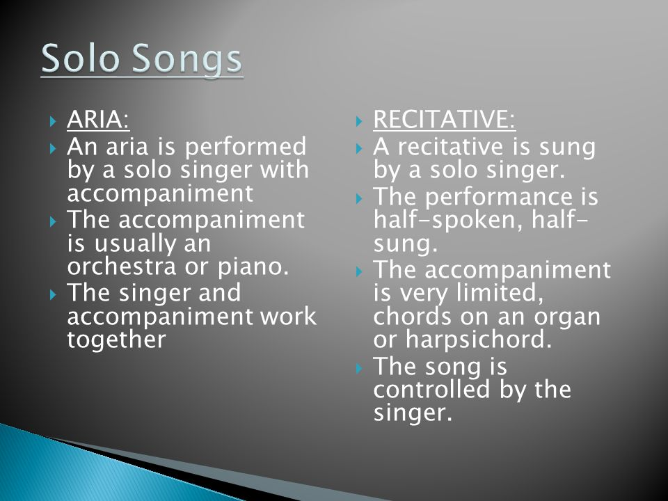  ARIA:  An aria is performed by a solo singer with accompaniment  The accompaniment is usually an orchestra or piano.