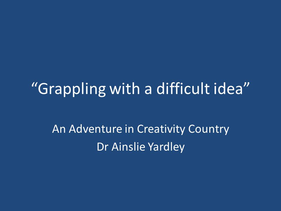 Grappling with a difficult idea An Adventure in Creativity Country Dr Ainslie Yardley