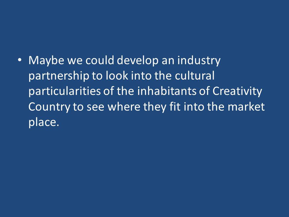 Maybe we could develop an industry partnership to look into the cultural particularities of the inhabitants of Creativity Country to see where they fit into the market place.