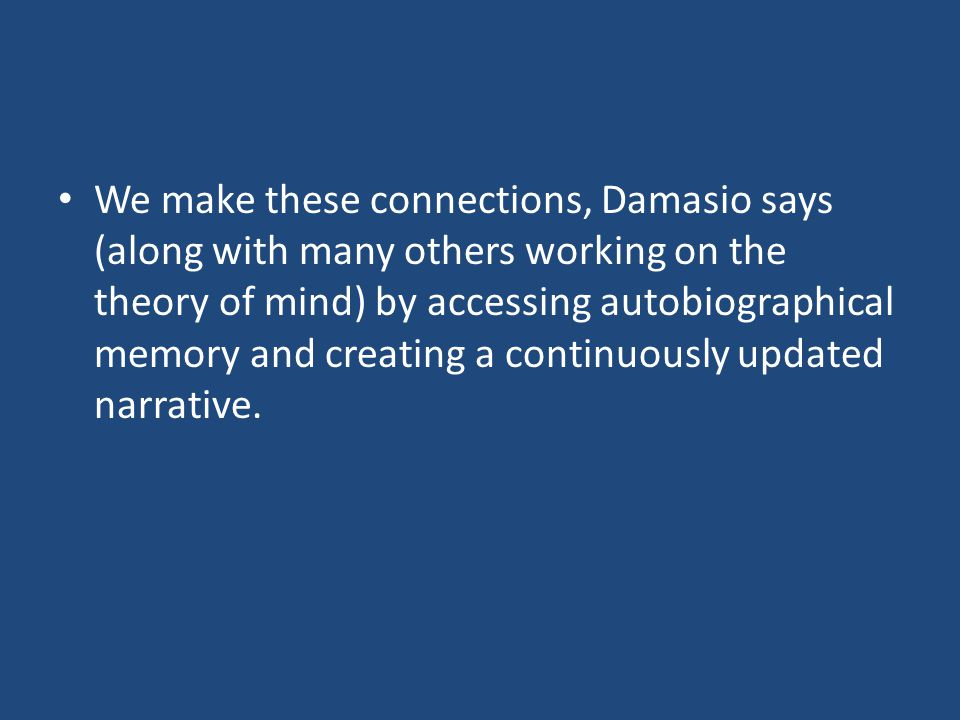 We make these connections, Damasio says (along with many others working on the theory of mind) by accessing autobiographical memory and creating a continuously updated narrative.