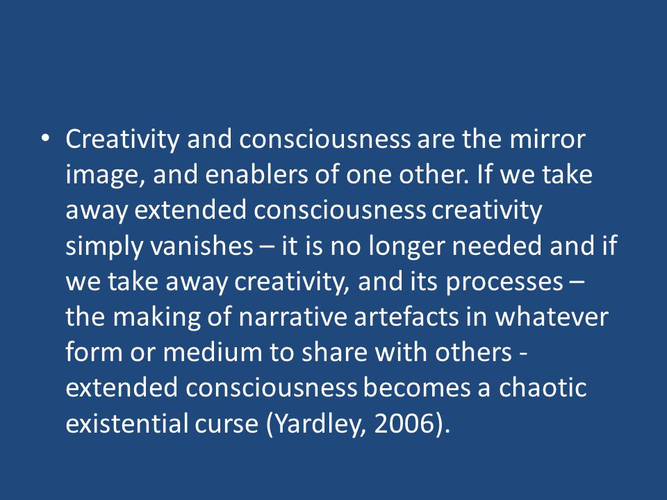 Creativity and consciousness are the mirror image, and enablers of one other.