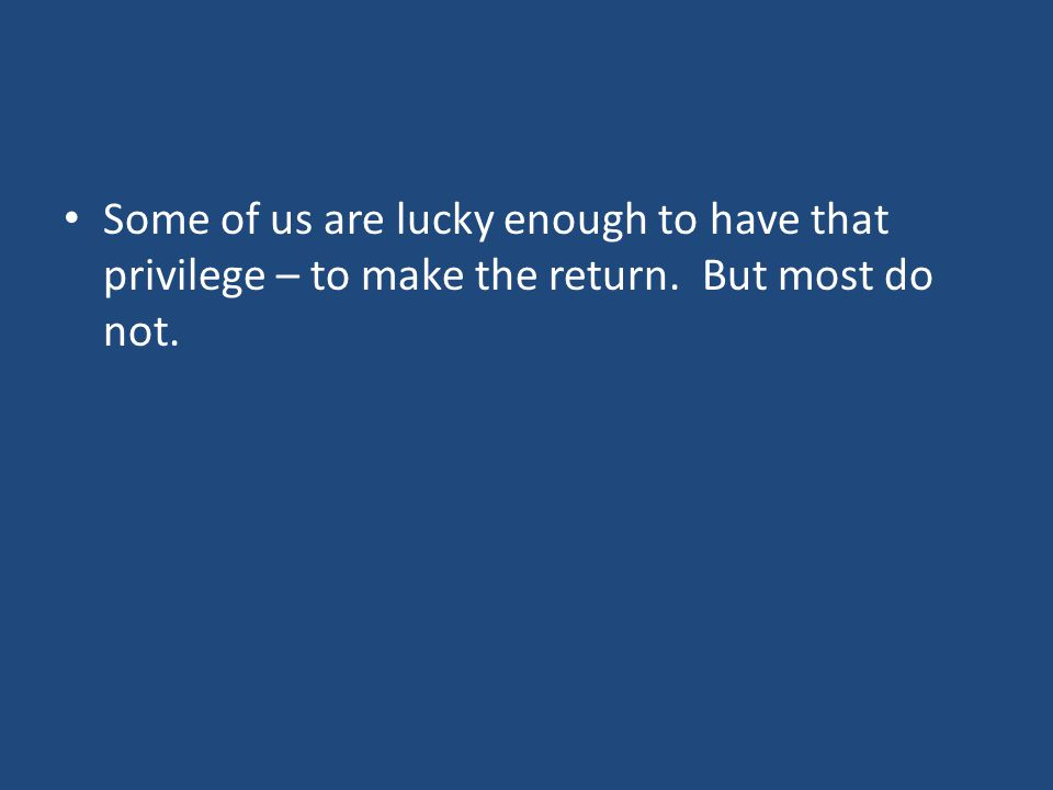 Some of us are lucky enough to have that privilege – to make the return. But most do not.