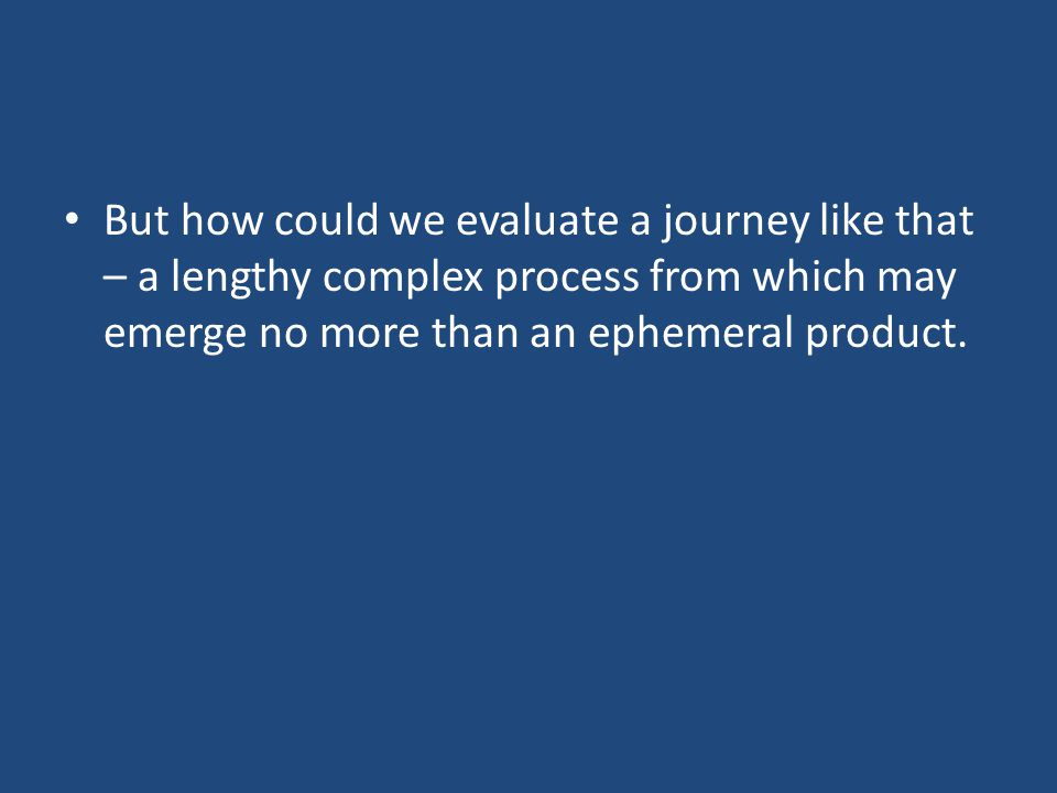 But how could we evaluate a journey like that – a lengthy complex process from which may emerge no more than an ephemeral product.