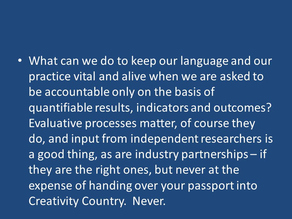 What can we do to keep our language and our practice vital and alive when we are asked to be accountable only on the basis of quantifiable results, indicators and outcomes.