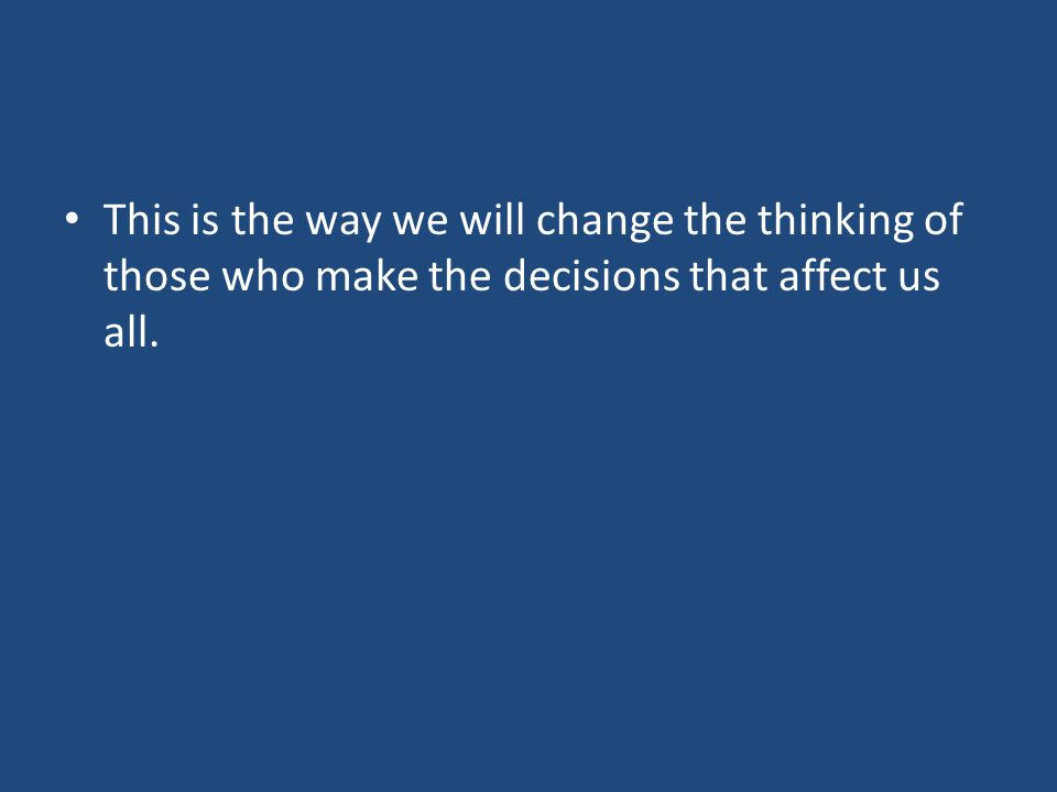 This is the way we will change the thinking of those who make the decisions that affect us all.