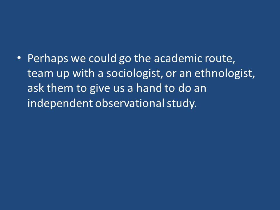 Perhaps we could go the academic route, team up with a sociologist, or an ethnologist, ask them to give us a hand to do an independent observational study.