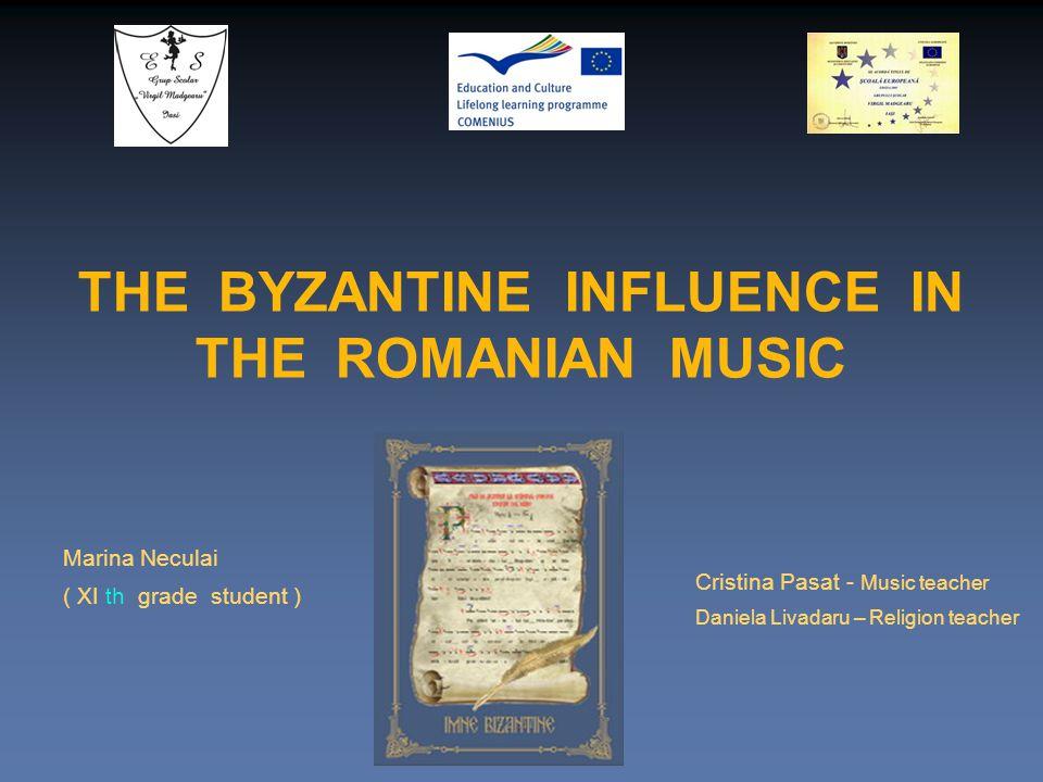 Marina Neculai ( XI th grade student ) Cristina Pasat - Music teacher Daniela Livadaru – Religion teacher THE BYZANTINE INFLUENCE IN THE ROMANIAN MUSIC