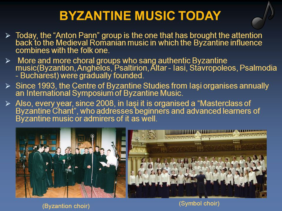BYZANTINE MUSIC TODAY  Today, the Anton Pann group is the one that has brought the attention back to the Medieval Romanian music in which the Byzantine influence combines with the folk one.