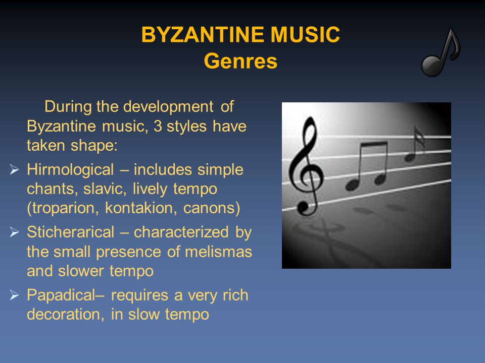 BYZANTINE MUSIC Genres During the development of Byzantine music, 3 styles have taken shape:  Hirmological – includes simple chants, slavic, lively tempo (troparion, kontakion, canons)  Sticherarical – characterized by the small presence of melismas and slower tempo  Papadical– requires a very rich decoration, in slow tempo