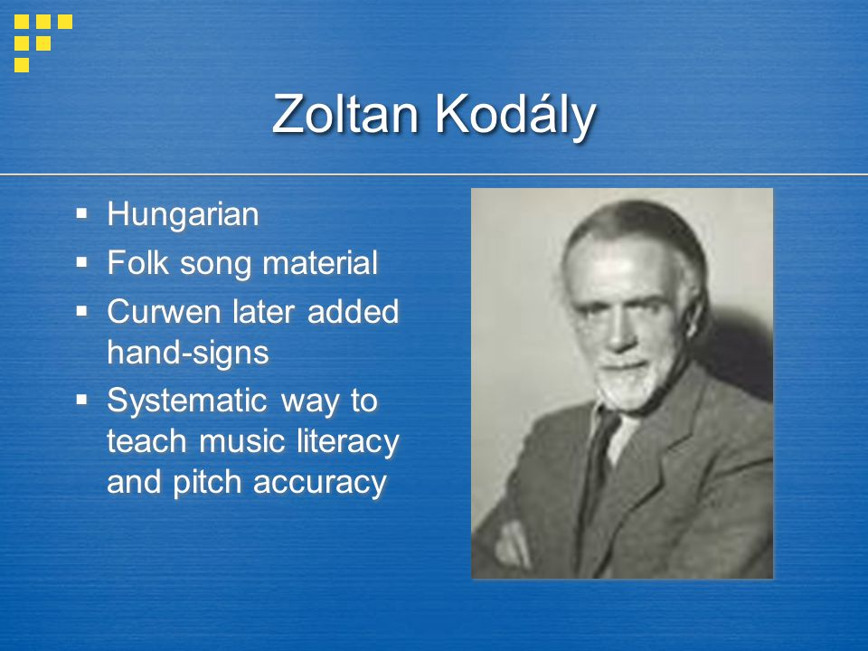 Zoltan Kodály  Hungarian  Folk song material  Curwen later added hand-signs  Systematic way to teach music literacy and pitch accuracy  Hungarian  Folk song material  Curwen later added hand-signs  Systematic way to teach music literacy and pitch accuracy