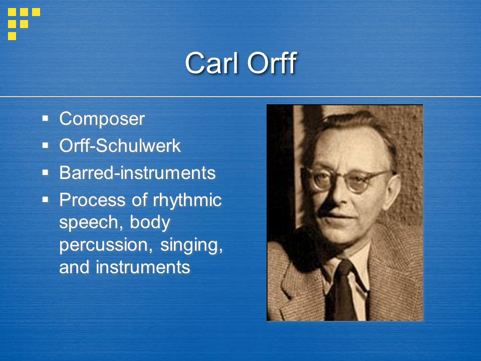 Carl Orff  Composer  Orff-Schulwerk  Barred-instruments  Process of rhythmic speech, body percussion, singing, and instruments  Composer  Orff-Schulwerk  Barred-instruments  Process of rhythmic speech, body percussion, singing, and instruments