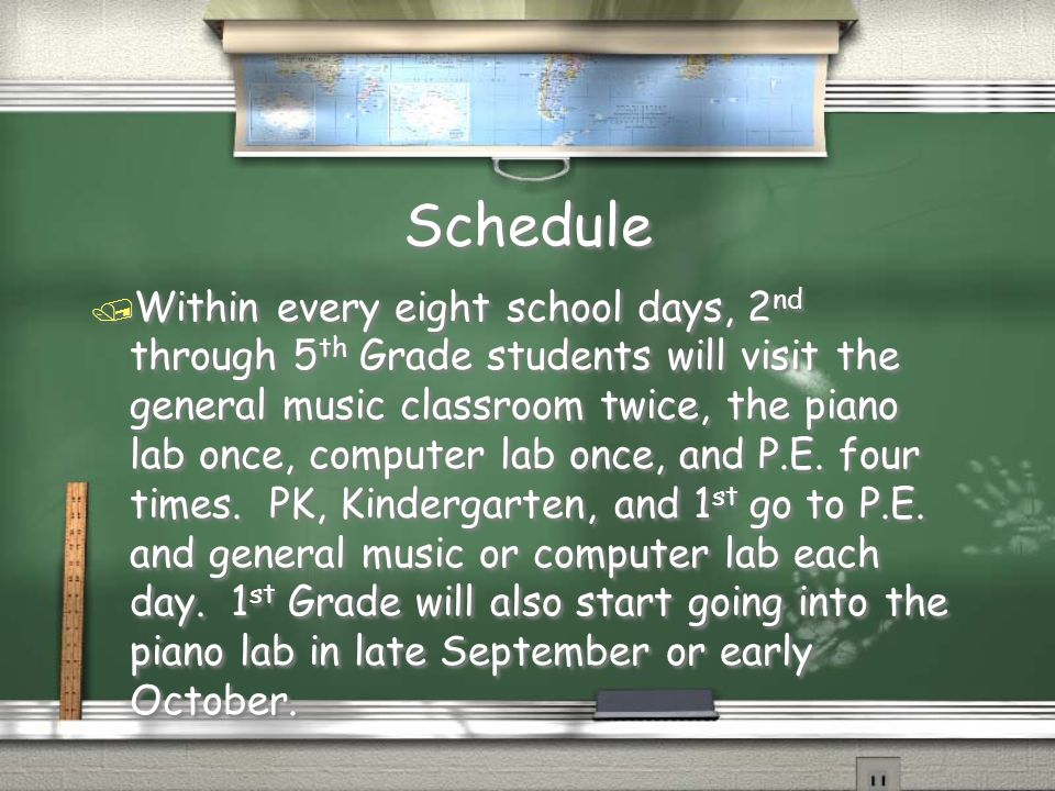 Schedule / Within every eight school days, 2 nd through 5 th Grade students will visit the general music classroom twice, the piano lab once, computer lab once, and P.E.
