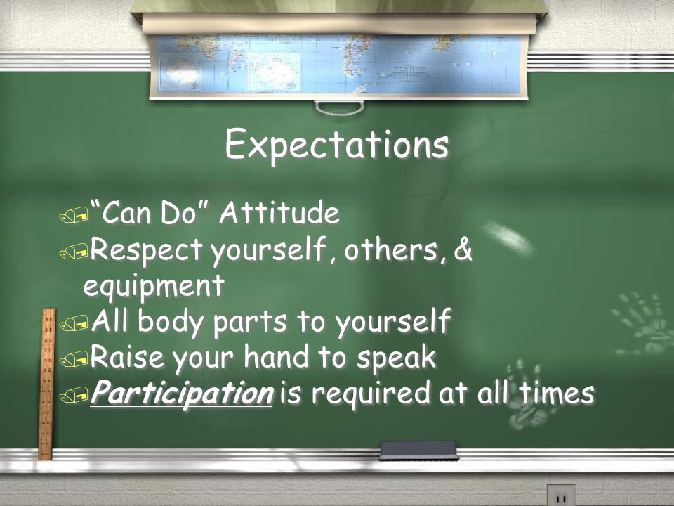 Expectations / Can Do Attitude / Respect yourself, others, & equipment / All body parts to yourself / Raise your hand to speak / Participation is required at all times / Can Do Attitude / Respect yourself, others, & equipment / All body parts to yourself / Raise your hand to speak / Participation is required at all times