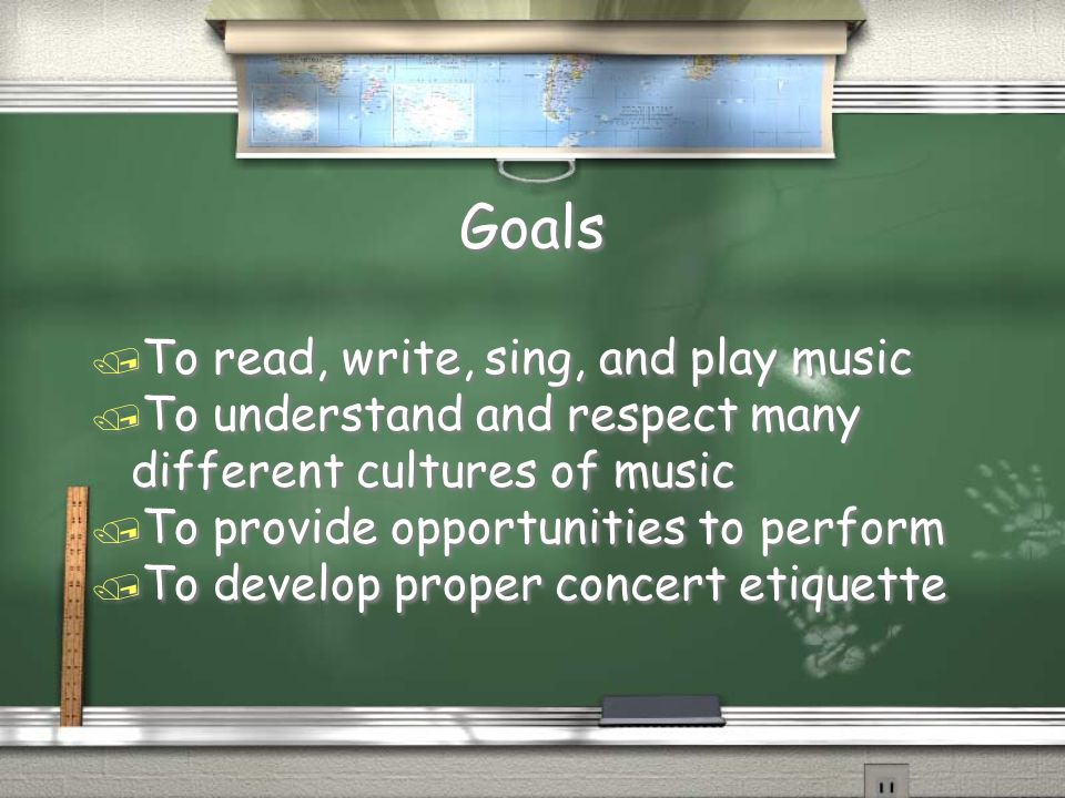 Goals / To read, write, sing, and play music / To understand and respect many different cultures of music / To provide opportunities to perform / To develop proper concert etiquette / To read, write, sing, and play music / To understand and respect many different cultures of music / To provide opportunities to perform / To develop proper concert etiquette