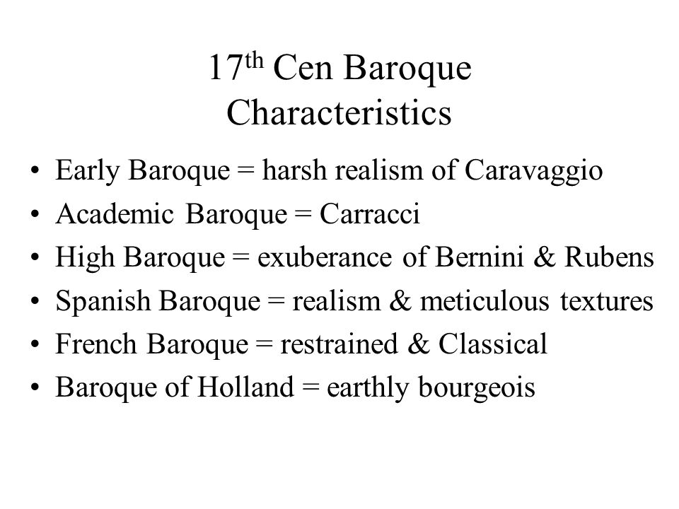 17 th Cen Baroque Characteristics Early Baroque = harsh realism of Caravaggio Academic Baroque = Carracci High Baroque = exuberance of Bernini & Rubens Spanish Baroque = realism & meticulous textures French Baroque = restrained & Classical Baroque of Holland = earthly bourgeois