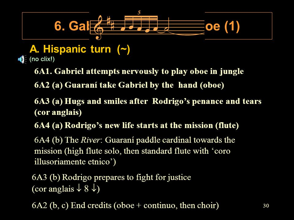 30 A. Hispanic turn (~) (no clix!) 6. Gabriel's humanist oboe (1) 6A1. Gabriel attempts nervously to play oboe in jungle 6A2 (a) Guaraní take Gabriel